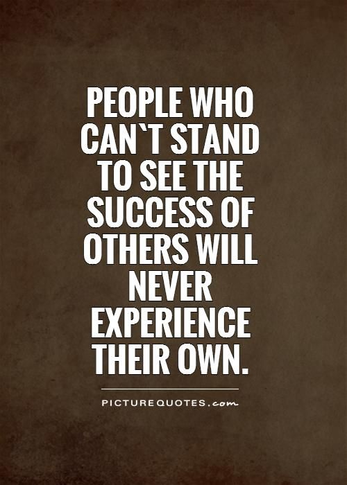People who can`t stand to see the success of others will ...