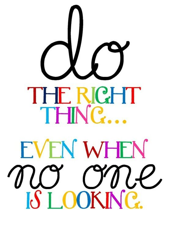 do the right thing...even when no one is looking.