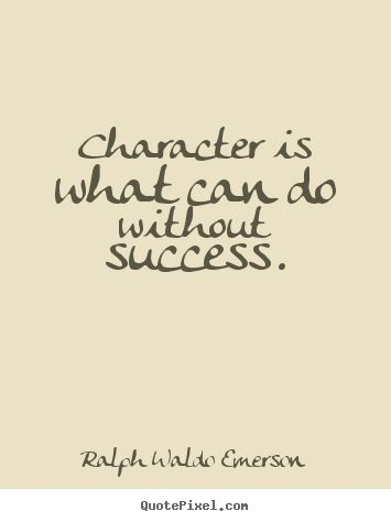 Character is what can do without success. Ralph Waldo Emerson ...