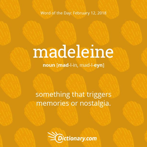 Dictionary.com's Word of the Day - madeleine - something that triggers memories or nostalgia: in allusion to a nostalgic passage in Proust's Remembrance of Things Past.