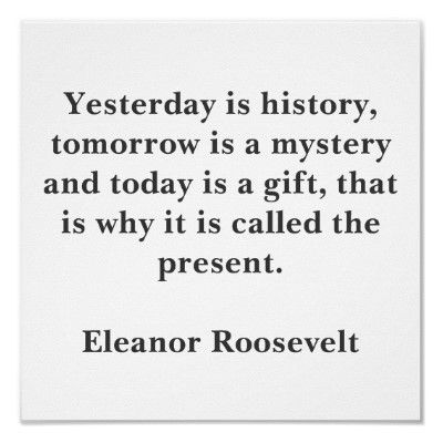 """""""Yesterday is history, tomorrow is mistery, today is a gift. That is why it is called the present."""" Eleanor Roosevelt #quote #Roosevelt"""