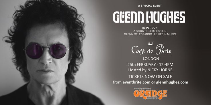 A STORYTELLER SESSION  https://www.eventbrite.com.au/e/glenn-hughes-a-storyteller-session-celebrating-glenns-life-in-music-tickets-31474715722  This special event, held at London's historic Cafe de Paris, is a must do for all Glenn Hughes fans and tickets are strictly limited.  An exciting addition to the evening will be the airing of a new documentary, featuring some never seen before vision.  Saturday 25 February 2017 12:00 pm – 4:00 pm GMT  Cafe de Paris, London, UK