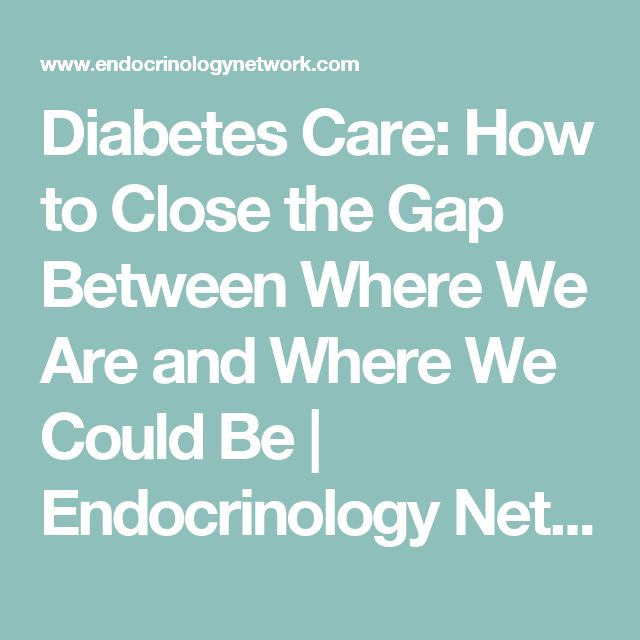 Diabetes Care: How to Close the Gap Between Where We Are and Where We Could Be | Endocrinology Network