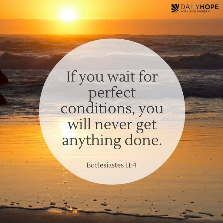 """""""If you wait for perfect conditions, you will never get anything done."""" (Ecclesiastes 11:4 TLB) From Pastor Rick Warren author of Purpose Driven Life Best Seller"""
