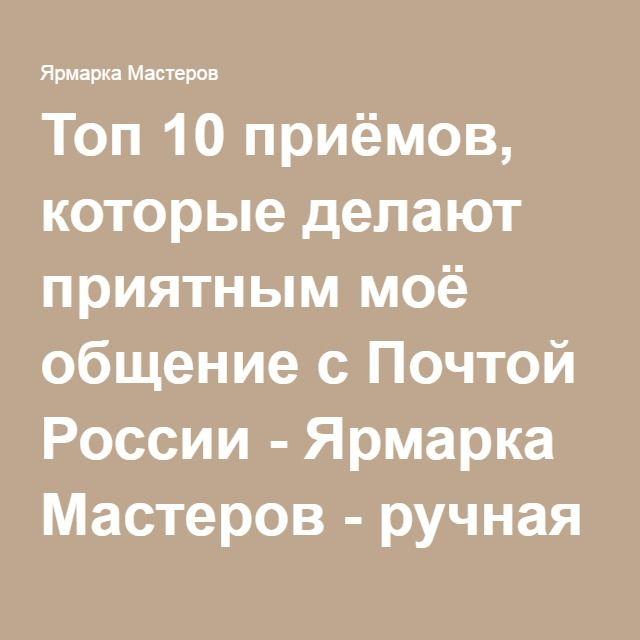Топ 10 приёмов, которые делают приятным моё общение с Почтой России - Ярмарка Мастеров - ручная работа, handmade