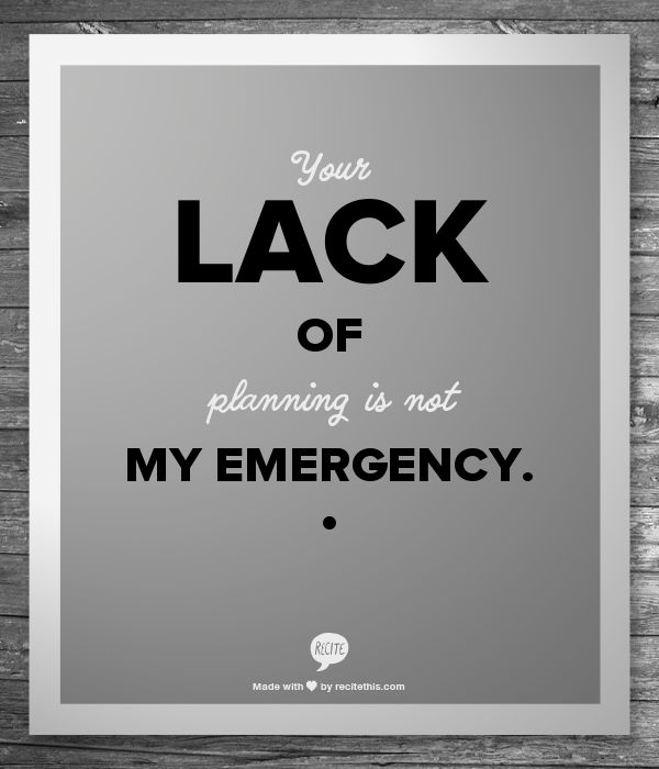 Your Lack Of Planning Is Not My Emergency Amen To All Those