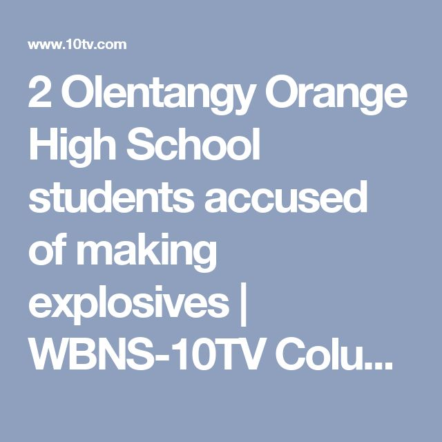 2 Olentangy Orange High School students accused of making explosives | WBNS-10TV Columbus, Ohio | Columbus News, Weather & Sports