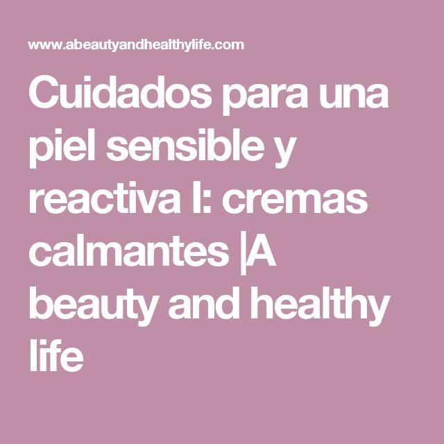 Cuidados para una piel sensible y reactiva I: cremas calmantes |A  beauty  and  healthy  life