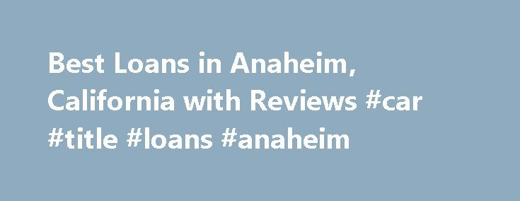 Best Loans in Anaheim, California with Reviews #car #title #loans #anaheim http://fiji.remmont.com/best-loans-in-anaheim-california-with-reviews-car-title-loans-anaheim/  # Anaheim, CA Loans I am so pleased with the job TEPA did! They helped release a great deal of stress that had come from having to sell our units and my wife having to get a major surgery. They took care of us as a friend would do; if we ever had any questions or concerns, there was always someone there to help us. Even…