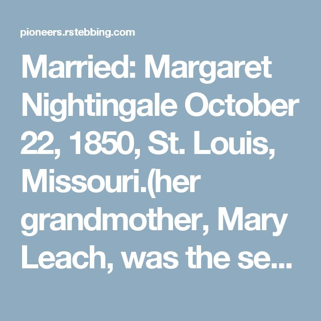 Married: Margaret Nightingale October 22, 1850, St. Louis, Missouri.(her grandmother, Mary Leach, was the second woman baptized into the LDS church in Europe. She lived at Nauvoo, and later went to St. Louis)