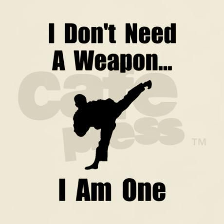 Karate, Tae Kwon Do, Kick Boxers, MMA fighters and other martial artists don't need a weapon. They are one! Check out this funny custom design on tees, shirts, mugs, pajamas, gifts and other apparel.
