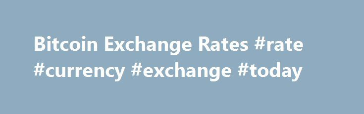 Bitcoin Exchange Rates #rate #currency #exchange #today http://currency.nef2.com/bitcoin-exchange-rates-rate-currency-exchange-today/  #exchange rate list # Bitcoin Best Bid Rate BitPay consolidates market depth from multiple exchanges to provide buyers with a Bitcoin Best Bid (BBB) exchange rate. We currently calculate the BBB based on bitcoin/US Dollar rates because of maximum liquidity. To calculate the exchange rate for US Dollars, we pull the market depth from exchanges with adequate…