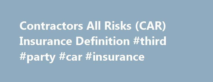 Contractors All Risks (CAR) Insurance Definition #third #party #car #insurance http://west-virginia.remmont.com/contractors-all-risks-car-insurance-definition-third-party-car-insurance/  # Contractors All Risks (CAR) Insurance What is 'Contractors All Risks (CAR) Insurance' Contractors' All Risks (CAR) insurance is an insurance policy that provides coverage for both damage to a property and third-party injury or damage claims. Contractors' all risk (CAR) insurance policies are considered…