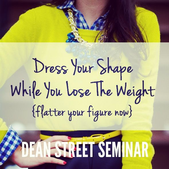 Brand new Dean St Seminar! // Dress Your Shape While You Lose The Weight {flatter your figure now} // Stop waiting. Start styling. // Please re-pin & share the stylish word!