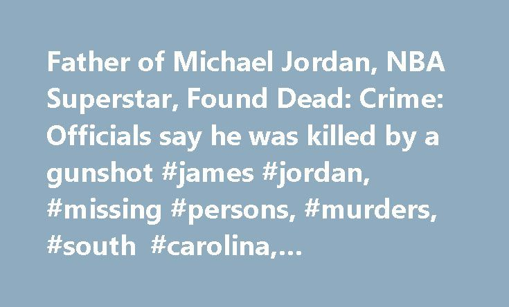Father of Michael Jordan, NBA Superstar, Found Dead: Crime: Officials say he was killed by a gunshot #james #jordan, #missing #persons, #murders, #south #carolina, #investigations http://nashville.nef2.com/father-of-michael-jordan-nba-superstar-found-dead-crime-officials-say-he-was-killed-by-a-gunshot-james-jordan-missing-persons-murders-south-carolina-investigations/  # Father of Michael Jordan, NBA Superstar, Found Dead. Crime: Officials say he was killed by a gunshot. He had been missing…