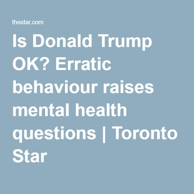Is Donald Trump OK? Erratic behaviour raises mental health questions | Toronto Star