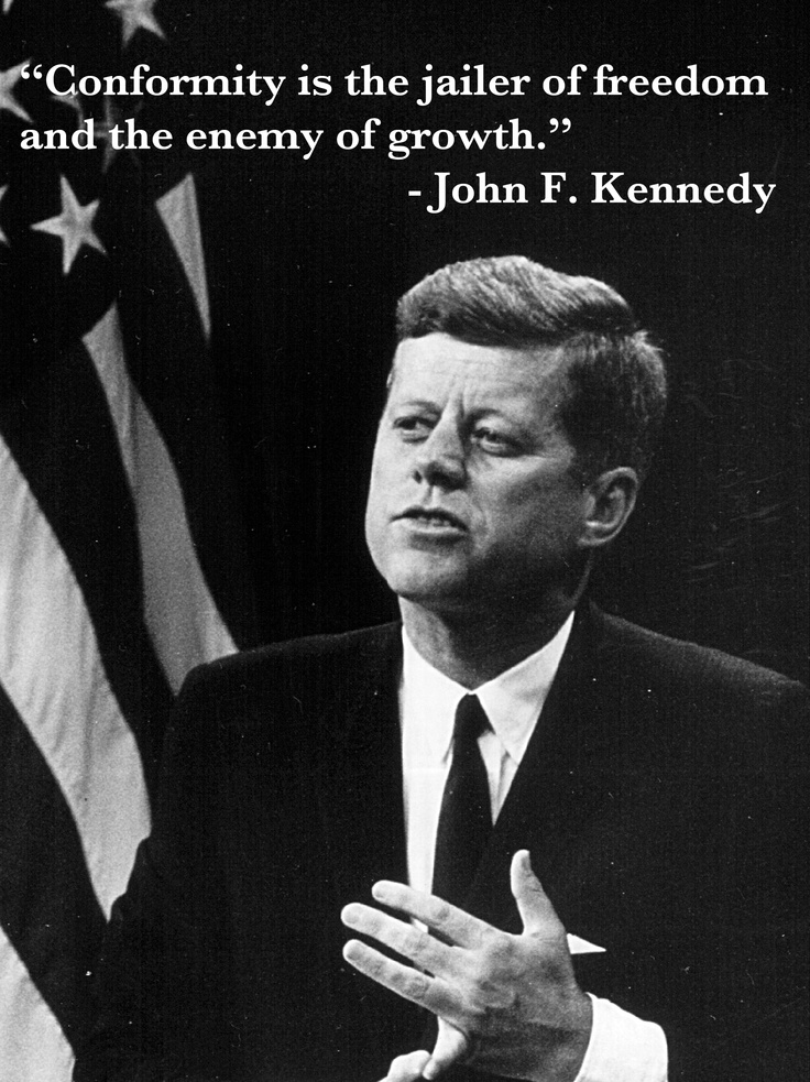 an analysis of conformity is jailer of freedom and the enemy of growth by john f kennedy When the name john f kennedy is uttered, many people over 60 immediately  remember where  conformity is the jailer of freedom and the enemy of growth  7  marketing campaigns or spearheading strategic analyses.