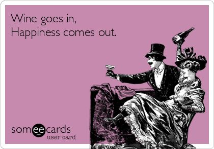 Wine goes in, Happiness comes out.