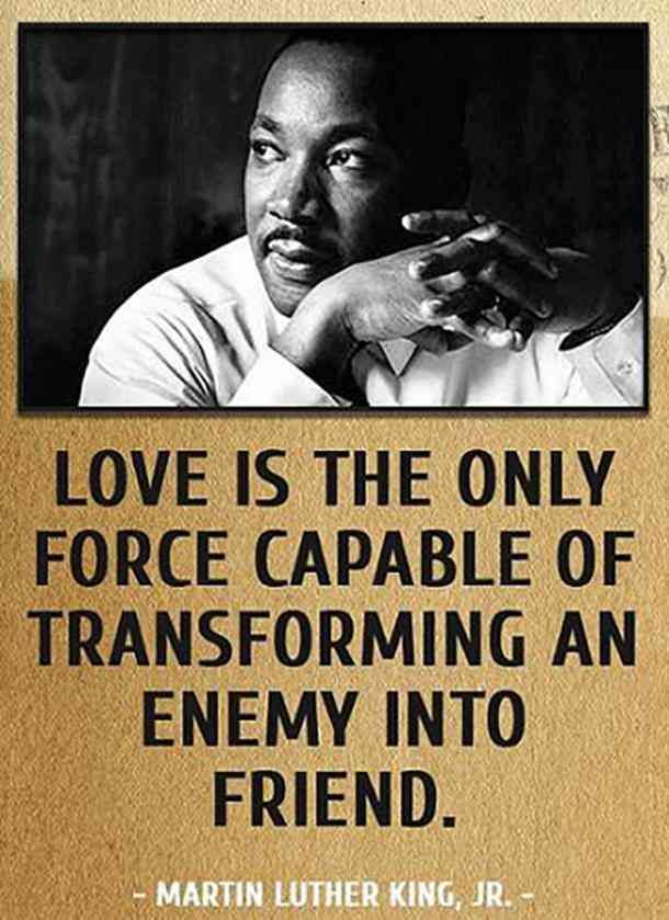 Love is the only force capable of transforming an enemy into a friend. — Martin Luther King Jr.