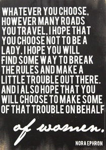 """""""Whatever you choose, however many roads you travel, I hope that you choose not to be a lady. I hope you will find some way to break the rules and make a little trouble out there. And I also hope that you will choose to make some of that trouble on behalf of women."""""""