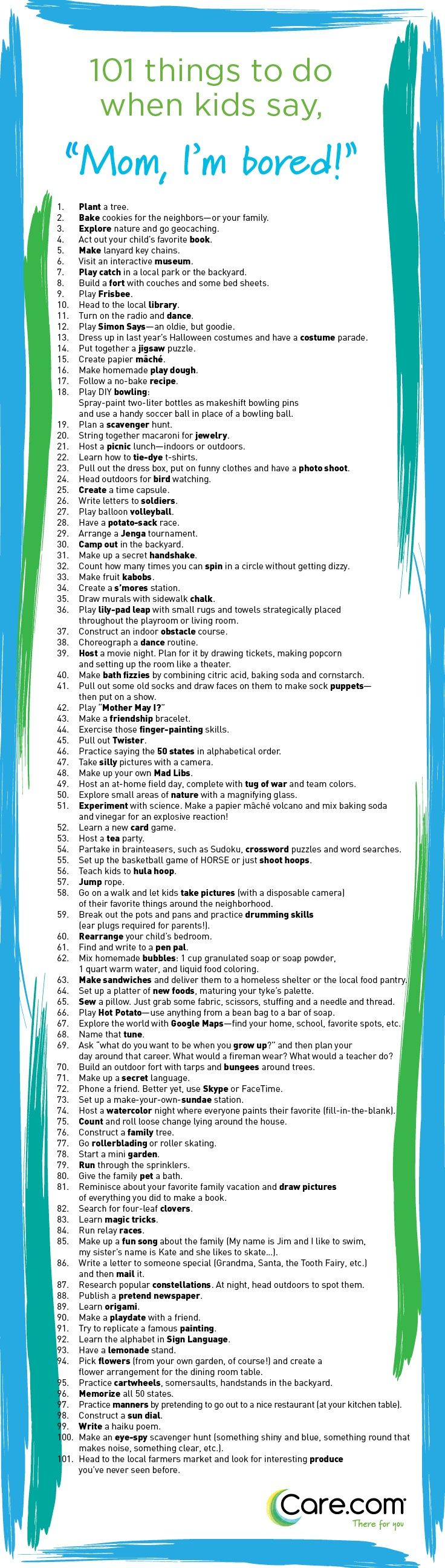 """101 Things to Do When Kids Say """"I'm Bored"""" Nix boredom in the bud with this list of fun (and low cost, low stress) activities to keep your kids occupied and happy. http://www.care.com/child-care-101-things-to-do-when-kids-say-im-bored-p1017-q39171288.html"""