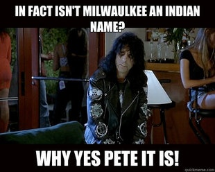 """actually, its pronounced Mil-E-Waw-Kay. which is Algonquin for """"the good land"""" Alice Cooper in Wayne's World."""