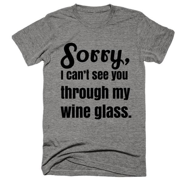 Sorry, I Can't See You Through My Wine Glass T-Shirt | SHOP Receive FREE SHIPPING | Worldwide Shipping & Sweatshop Free | Multiple Sizes | Be Cute, Have Fun