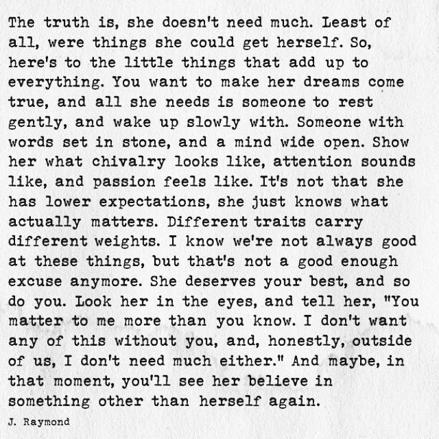 """""""The truth is, she doesn't need much. Least of all were things she could get herself. So, here's to the little things that add up to everything. You want to make her dreams come true, and all she needs is someone to rest gently, and wake up slowly with. Someone with words set in stone, and a mind wide open. ..."""" ~ J. Raymond"""