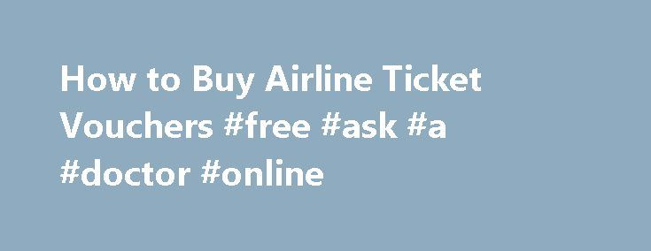 How to Buy Airline Ticket Vouchers #free #ask #a #doctor #online http://questions.remmont.com/how-to-buy-airline-ticket-vouchers-free-ask-a-doctor-online/  #vouchers ask # Things You'll Need Computer with Internet access Secure online payment source Determine how much the flight you plan to take is going to cost. Do a quick search of online travel sites; you don't want to buy a travel voucher for $500 when your flight is going to cost less. Log on...