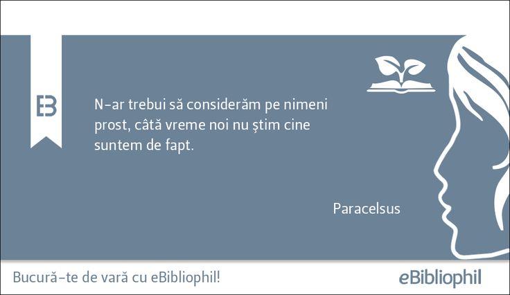 """""""N-ar trebui să considerăm pe nimeni prost, câtă vreme noi nu ştim cine suntem de fapt."""" Paracelsus"""
