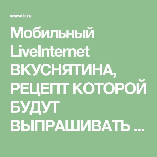 Мобильный LiveInternet ВКУСНЯТИНА, РЕЦЕПТ КОТОРОЙ БУДУТ ВЫПРАШИВАТЬ ВСЕ ПОДРУГИ. И ВСЕХ ДЕЛ - НА 15 МИНУТ | Der_Engel678 - Дневник Der_Engel678 |