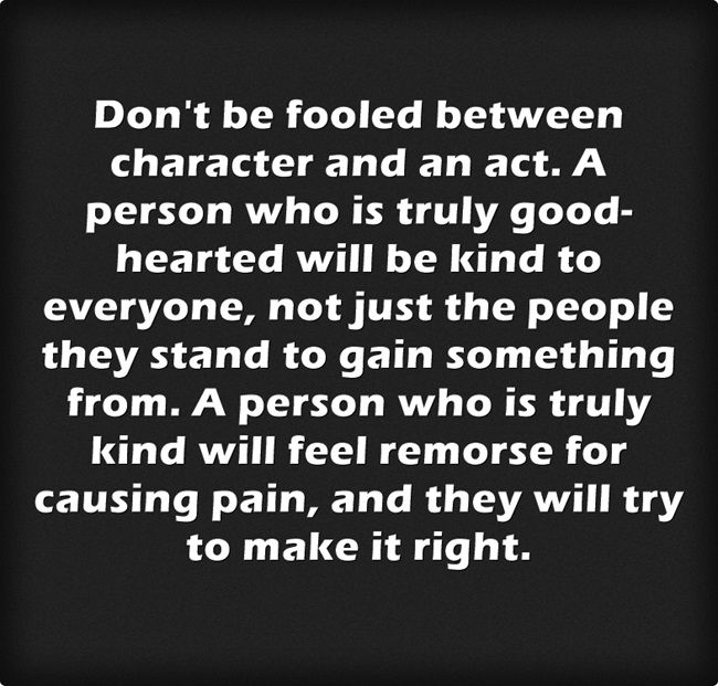 Don't be fooled between character and an act. A person who is truly good-hearted will be kind to everyone, not just the people they stand to gain something from. A person who is truly kind will feel remorse for causing pain, and they will try to make it...
