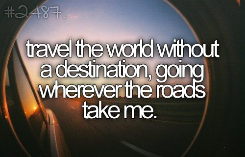 Travel the world without a destination, going wherever the roads take me