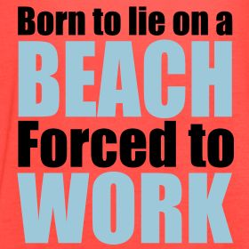 Born To Lie On A Beach Forced To Work