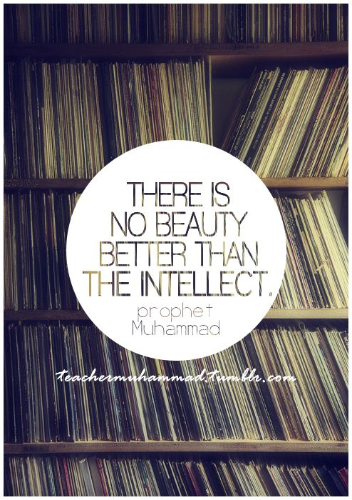 There is no beauty better than the intellect - Prophet Muhammad peace be upon him