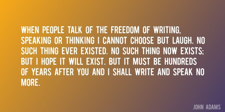 Quote by John Adams => When people talk of the freedom of writing, speaking or thinking I cannot choose but laugh. No such thing ever existed. No such thing now exists; but I hope it will exist. But it must be hundreds of years after you and I shall write and speak no more.