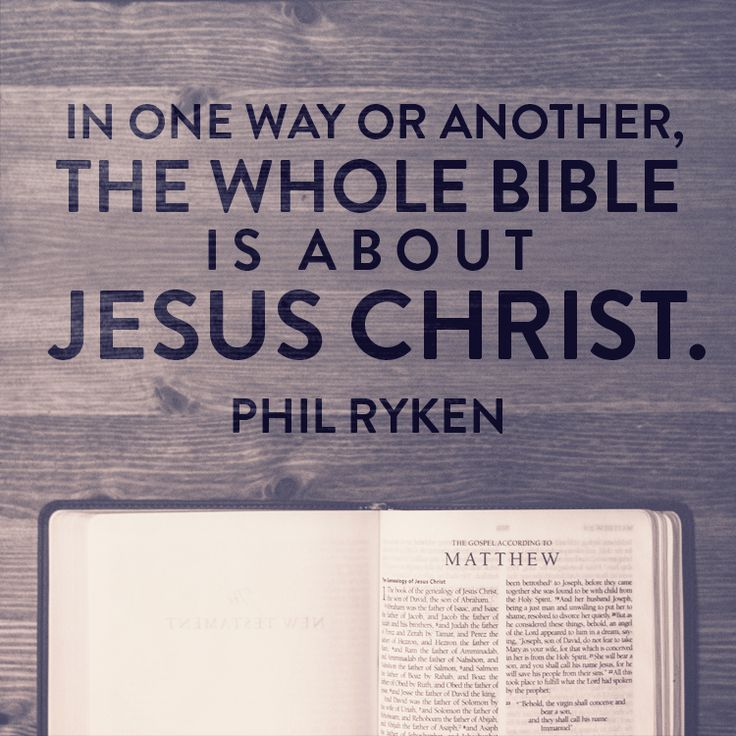 In one way or another the whole Bible is about Jesus Christ. –Phil Ryken