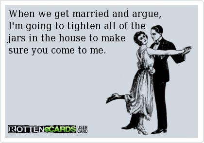 When we get married and argue, I'm going to tighten all of the jars in the house to make sure you come to me.