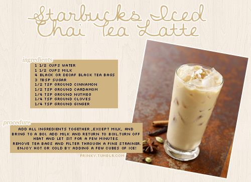 Starbucks Iced Chai Tea Latte. I found a recipe online and tweaked it a bit. I tried out the recipe a few hours ago and it turned out sooo good! My sister said it tasted almost the same as Starbucks. :)