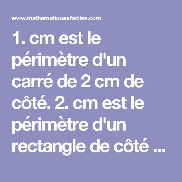 1.  cm est le périmètre d'un carré de 2 cm de côté.   2.  cm est le périmètre d'un rectangle de côté 2 cm et 3 cm.   3.  cm est le périmètre d'un carré de 4,3 cm de côté.   4.  mm est le périmètre d'un parallélogramme de côté 3,2 cm et 3,4 cm.   5.  cm est le périmètre d'un rectangle de côté 12 mm et 2 cm.   6. L'aire d'un carré de 3 cm de côté est  cm²   7. L'aire d'un rectangle de côté 2 mm et 3.1 cm est  mm²   8. L'aire d'un carré de côté 5,2 cm est  cm²   9. L'aire d'un rectangle de côté…