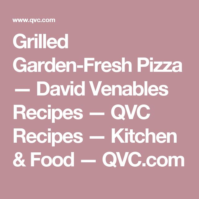 Grilled Garden-Fresh Pizza — David Venables Recipes — QVC Recipes — Kitchen & Food — QVC.com