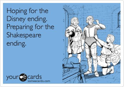 Funny Cry for Help Ecard: Hoping for the Disney ending. Preparing for the Shakespeare ending.