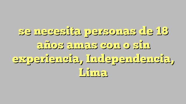 se necesita personas de 18 años amas con o sin experiencia, Independencia, Lima