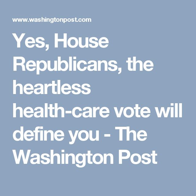 Yes, House Republicans, the heartless health-care vote will define you - The Washington Post