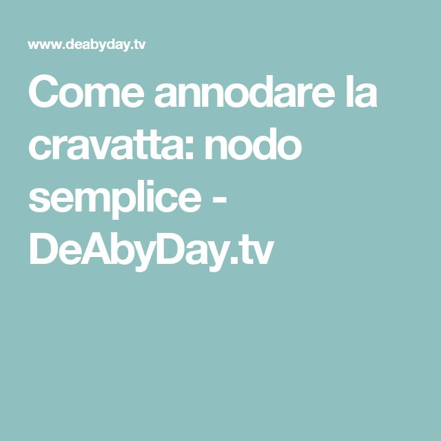 Come annodare la cravatta: nodo semplice - DeAbyDay.tv