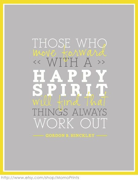 Those who move forward with a happy spirit will find that things always work out. - Gordon B. Hinkley