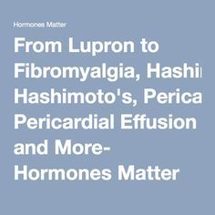From Lupron to Fibromyalgia, Hashimoto's, Pericardial Effusion and More- Hormones Matter
