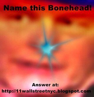 Bonehead no. 3 who is is? Answer located at http://11wallstreetnyc.blogspot.com/ Play the Bonehead Game!