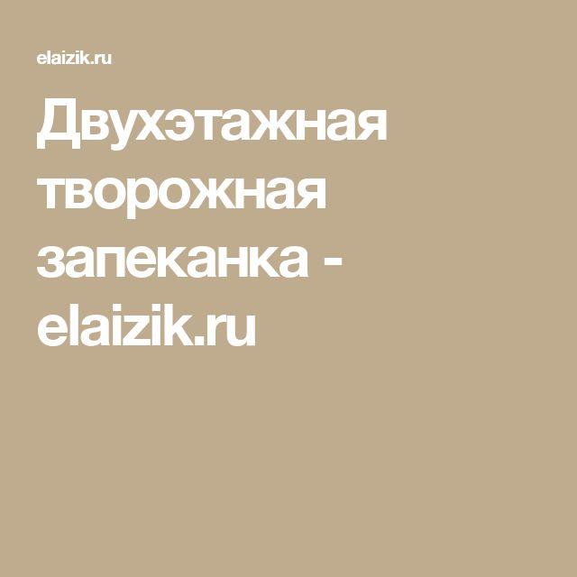 Двухэтажная творожная запеканка - elaizik.ru