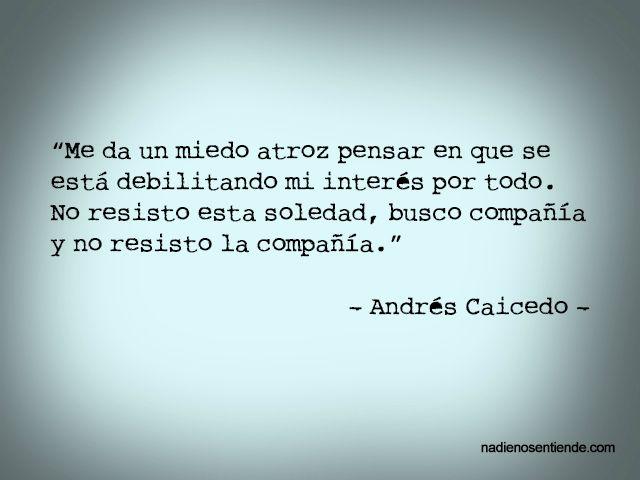 Andrés Caicedo – Me da un miedo atroz pensar en que se está debilitando mi interés por todo. No resisto esta soledad, busco compañía y no resisto la compañía.